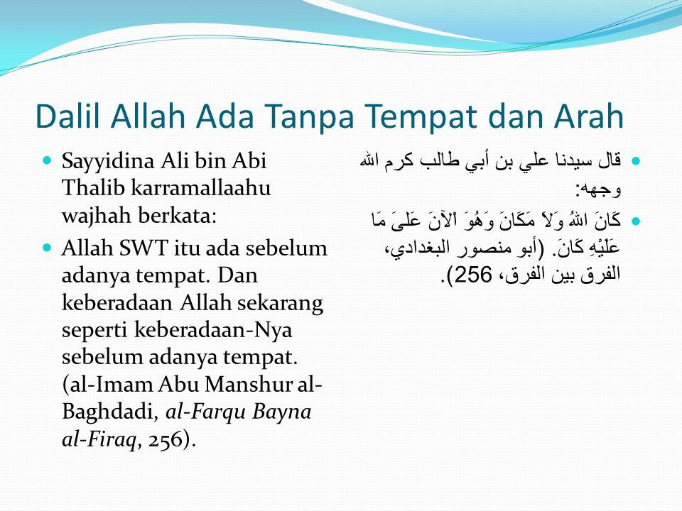 Dalil Allah Ada Tanpa Tempat dan Arah  Sayyidina Ali bin Abi Thalib karramallaahu wajhah berkata:  Allah SWT itu ada sebelum adanya tempat. Dan kebe