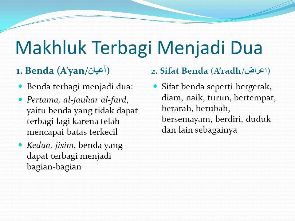 Makhluk Terbagi Menjadi Dua 1. Benda (A'yan/ أعيان ) 2. Sifat Benda (A'radh/ اعراض )  Benda terbagi menjadi dua:  Pertama, al-jauhar al-fard, yaitu