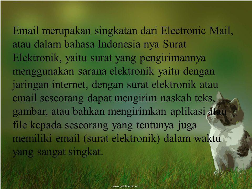 Email merupakan singkatan dari Electronic Mail, atau dalam bahasa Indonesia nya Surat Elektronik, yaitu surat yang pengirimannya menggunakan sarana el