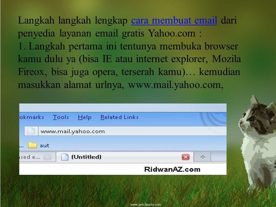 Langkah langkah lengkap cara membuat email dari penyedia layanan email gratis Yahoo.com : 1. Langkah pertama ini tentunya membuka browser kamu dulu ya