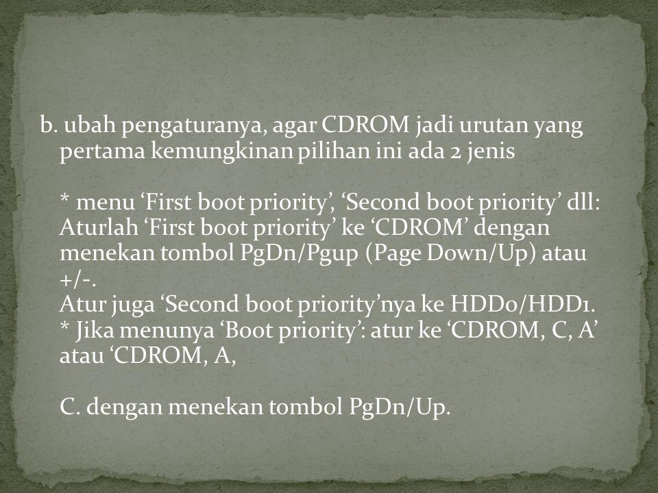 b. ubah pengaturanya, agar CDROM jadi urutan yang pertama kemungkinan pilihan ini ada 2 jenis * menu 'First boot priority', 'Second boot priority' dll