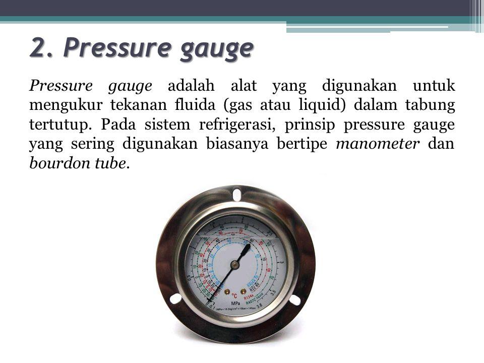 2. Pressure gauge Pressure gauge adalah alat yang digunakan untuk mengukur tekanan fluida (gas atau liquid) dalam tabung tertutup. Pada sistem refrige