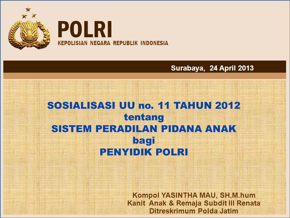 POLRI KEPOLISIAN NEGARA REPUBLIK INDONESIA SOSIALISASI UU no. 11 TAHUN 2012 tentang SISTEM PERADILAN PIDANA ANAK bagi PENYIDIK POLRI Kompol YASINTHA M