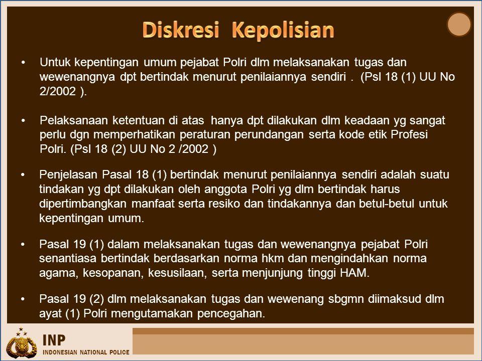 INP INDONESIAN NATIONAL POLICE •Untuk kepentingan umum pejabat Polri dlm melaksanakan tugas dan wewenangnya dpt bertindak menurut penilaiannya sendiri