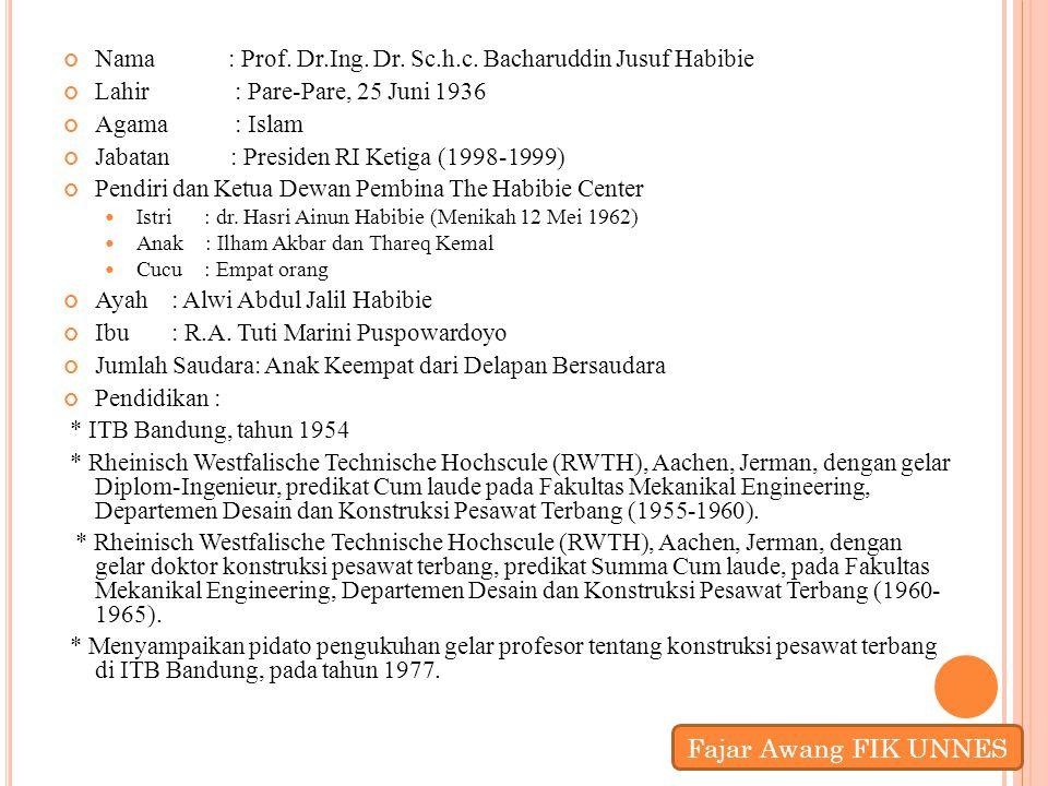 Nama : Prof. Dr.Ing. Dr. Sc.h.c. Bacharuddin Jusuf Habibie Lahir : Pare-Pare, 25 Juni 1936 Agama : Islam Jabatan : Presiden RI Ketiga (1998-1999) Pend