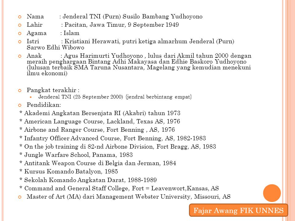 Nama : Jenderal TNI (Purn) Susilo Bambang Yudhoyono Lahir : Pacitan, Jawa Timur, 9 September 1949 Agama : Islam Istri : Kristiani Herawati, putri keti