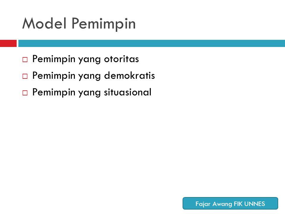 Model Pemimpin  Pemimpin yang otoritas  Pemimpin yang demokratis  Pemimpin yang situasional Fajar Awang FIK UNNES