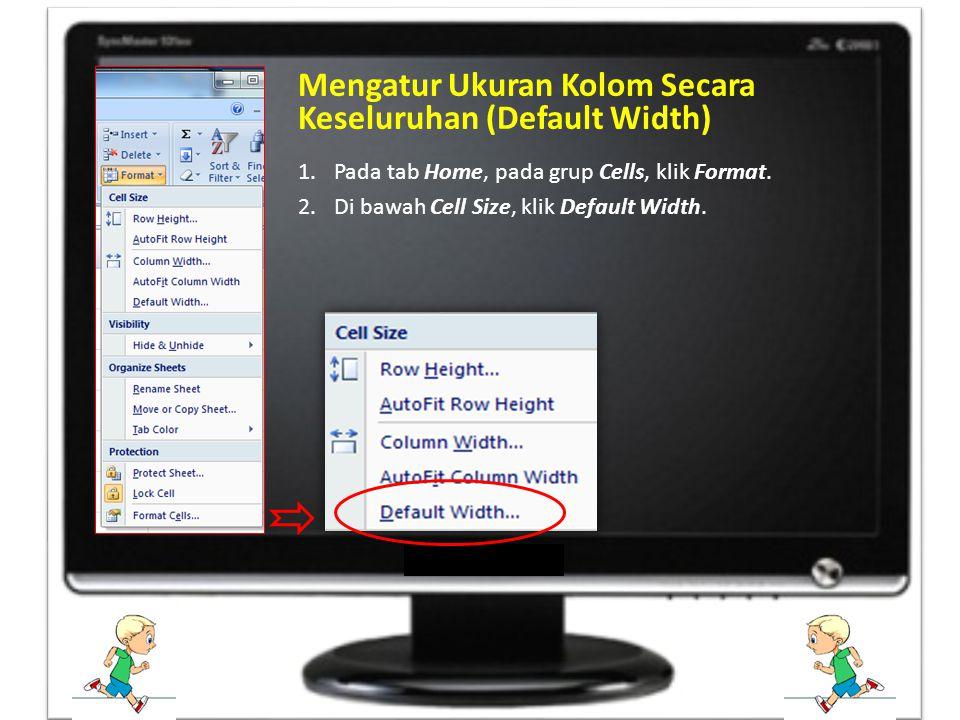 1.Pada tab Home, pada grup Cells, klik Format. 2.Di bawah Cell Size, klik Default Width. Mengatur Ukuran Kolom Secara Keseluruhan (Default Width)