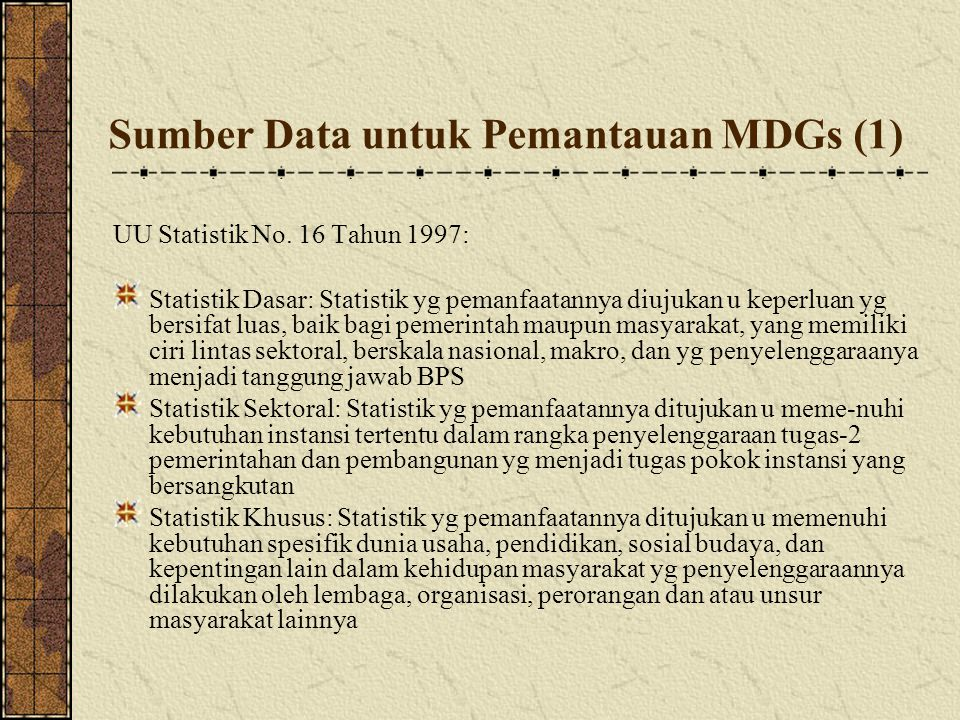 Sumber Data untuk Pemantauan MDGs (2) Kelebihan dan kekurangan data BPS dan data Sektoral sebagai sumber data MDGs Data BPS: Tidak dapat memenuhi semua kebutuhan data untuk pemantauan MDGs dan perencanaan pembangunan di kabupaten/kota Data Sektor: Sejak jaman desentralisasi kompilasi data oleh departemen sektor mengalami hambatan krn a.l.