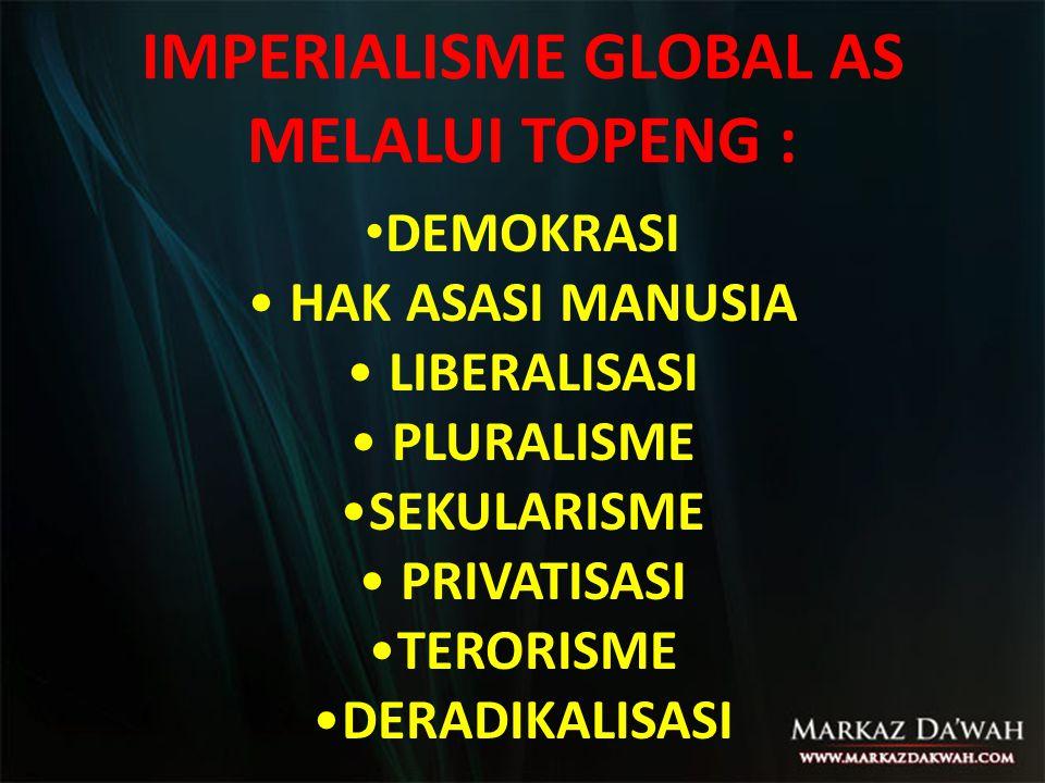 IMPERIALISME GLOBAL AS MELALUI TOPENG : • DEMOKRASI • HAK ASASI MANUSIA • LIBERALISASI • PLURALISME •SEKULARISME • PRIVATISASI •TERORISME •DERADIKALIS