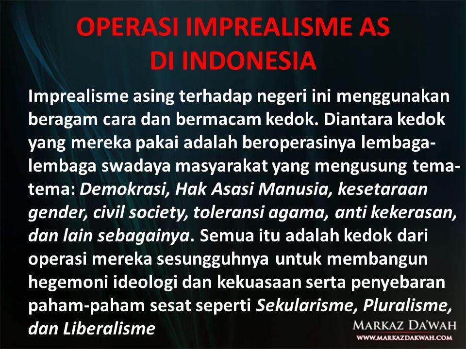 OPERASI IMPREALISME AS DI INDONESIA Imprealisme asing terhadap negeri ini menggunakan beragam cara dan bermacam kedok. Diantara kedok yang mereka paka