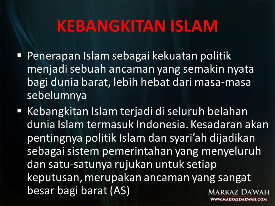 KEBANGKITAN ISLAM  Penerapan Islam sebagai kekuatan politik menjadi sebuah ancaman yang semakin nyata bagi dunia barat, lebih hebat dari masa-masa se