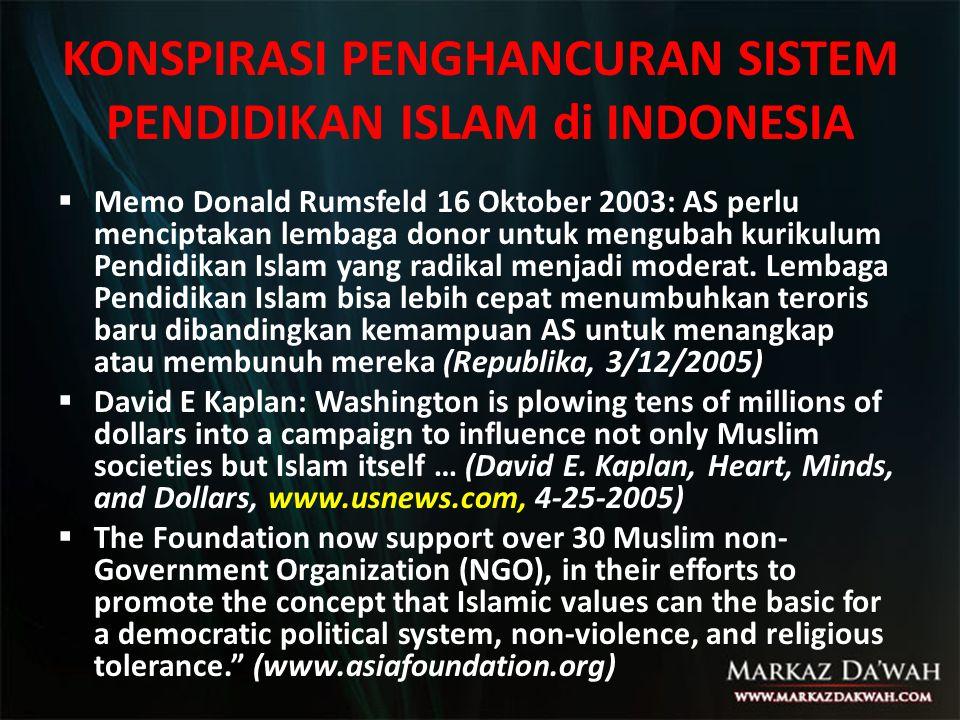 KONSPIRASI PENGHANCURAN SISTEM PENDIDIKAN ISLAM di INDONESIA  Memo Donald Rumsfeld 16 Oktober 2003: AS perlu menciptakan lembaga donor untuk mengubah