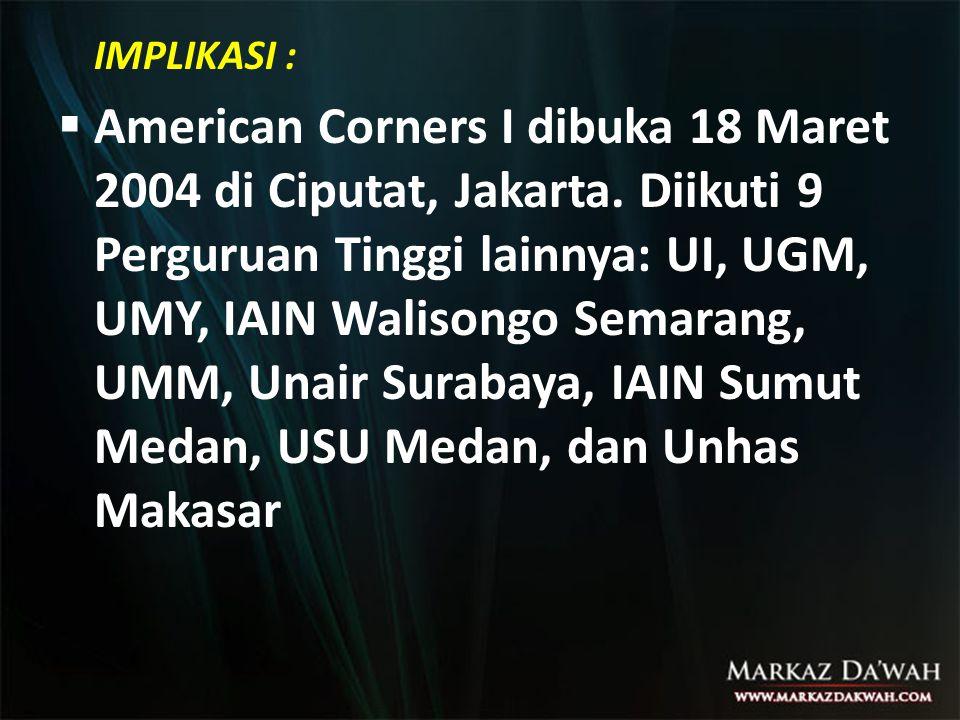 IMPLIKASI :  American Corners I dibuka 18 Maret 2004 di Ciputat, Jakarta. Diikuti 9 Perguruan Tinggi lainnya: UI, UGM, UMY, IAIN Walisongo Semarang,