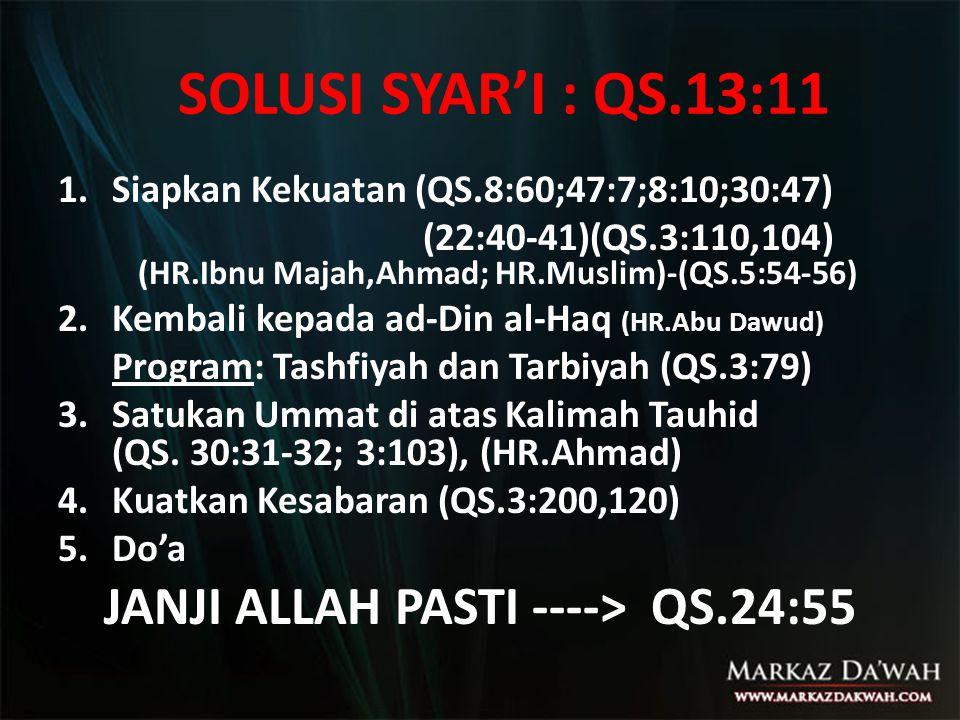 SOLUSI SYAR'I : QS.13:11 1.Siapkan Kekuatan (QS.8:60;47:7;8:10;30:47) (22:40-41)(QS.3:110,104) (HR.Ibnu Majah,Ahmad; HR.Muslim)-(QS.5:54-56) 2.Kembali