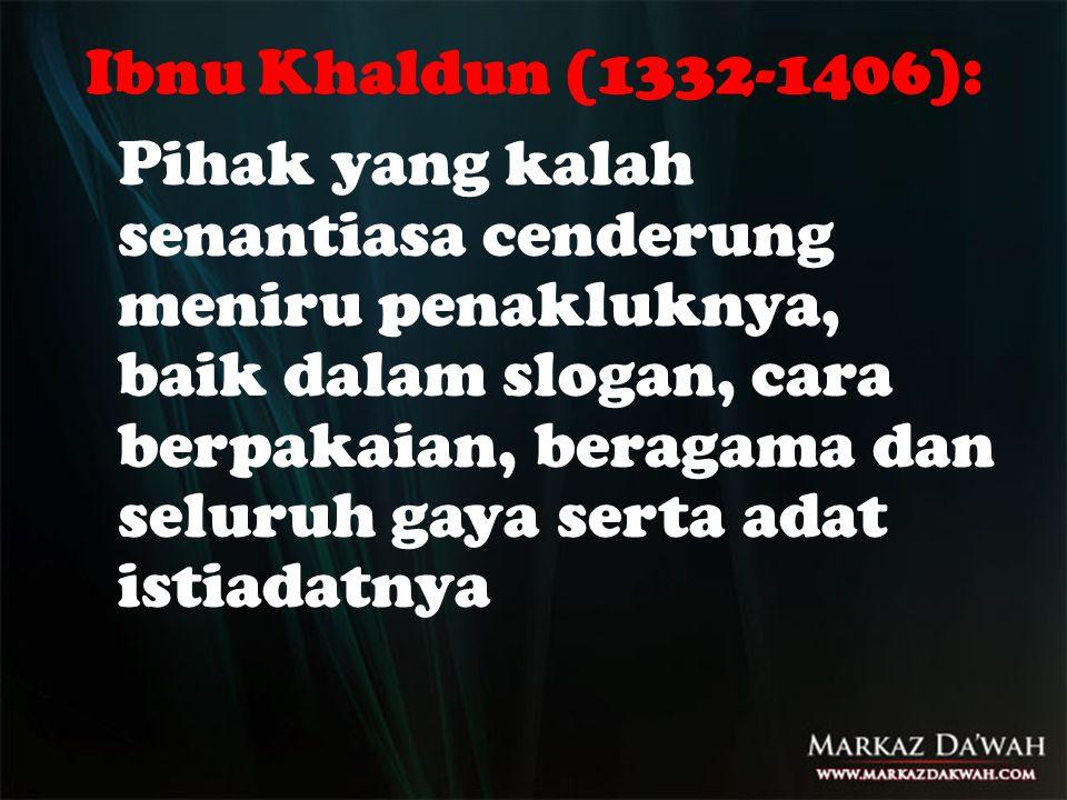 Ibnu Khaldun (1332-1406): Pihak yang kalah senantiasa cenderung meniru penakluknya, baik dalam slogan, cara berpakaian, beragama dan seluruh gaya sert