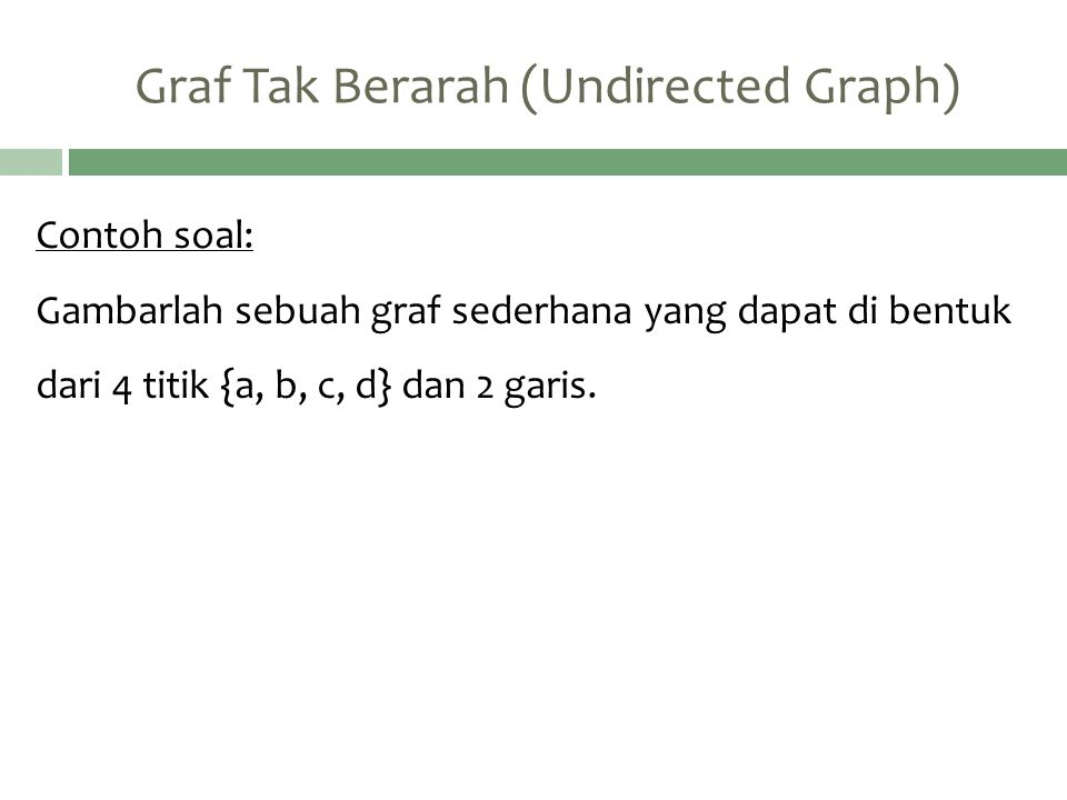 Contoh soal: Gambarlah sebuah graf sederhana yang dapat di bentuk dari 4 titik {a, b, c, d} dan 2 garis.