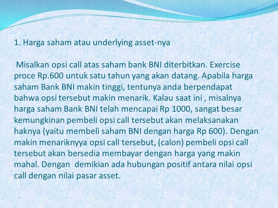 1. Harga saham atau underlying asset-nya Misalkan opsi call atas saham bank BNI diterbitkan. Exercise proce Rp.600 untuk satu tahun yang akan datang.