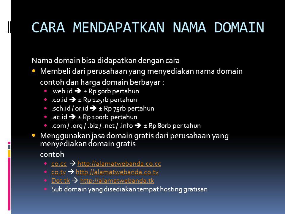 CARA MENDAPATKAN NAMA DOMAIN Nama domain bisa didapatkan dengan cara  Membeli dari perusahaan yang menyediakan nama domain contoh dan harga domain berbayar : .web.id  ± Rp 50rb pertahun .co.id  ± Rp 125rb pertahun .sch.id / or.id  ± Rp 75rb pertahun .ac.id  ± Rp 100rb pertahun .com /.org /.biz /.net /.info  ± Rp 80rb per tahun  Menggunakan jasa domain gratis dari perusahaan yang menyediakan domain gratis contoh  co.cc  http://alamatwebanda.co.cc co.cchttp://alamatwebanda.co.cc  co.tv  http://alamatwebanda.co.tv co.tvhttp://alamatwebanda.co.tv  Dot.tk  http://alamatwebanda.tk Dot.tkhttp://alamatwebanda.tk  Sub domain yang disediakan tempat hosting gratisan