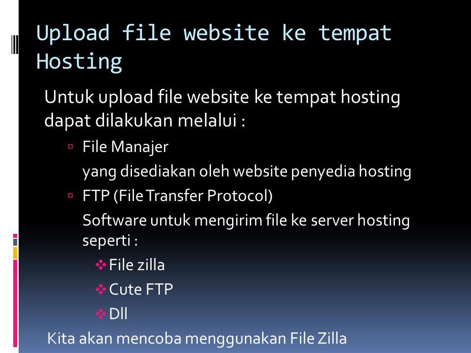Upload file website ke tempat Hosting Untuk upload file website ke tempat hosting dapat dilakukan melalui :  File Manajer yang disediakan oleh website penyedia hosting  FTP (File Transfer Protocol) Software untuk mengirim file ke server hosting seperti :  File zilla  Cute FTP  Dll Kita akan mencoba menggunakan File Zilla