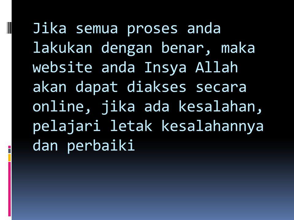 Jika semua proses anda lakukan dengan benar, maka website anda Insya Allah akan dapat diakses secara online, jika ada kesalahan, pelajari letak kesala