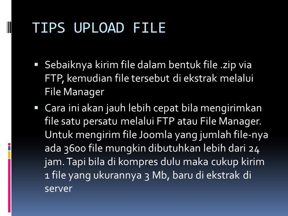 TIPS UPLOAD FILE  Sebaiknya kirim file dalam bentuk file.zip via FTP, kemudian file tersebut di ekstrak melalui File Manager  Cara ini akan jauh lebih cepat bila mengirimkan file satu persatu melalui FTP atau File Manager.