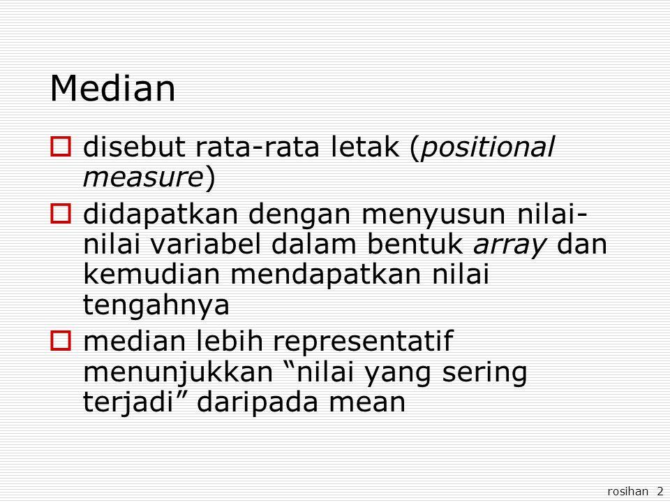rosihan 2 Median  disebut rata-rata letak (positional measure)  didapatkan dengan menyusun nilai- nilai variabel dalam bentuk array dan kemudian mendapatkan nilai tengahnya  median lebih representatif menunjukkan nilai yang sering terjadi daripada mean