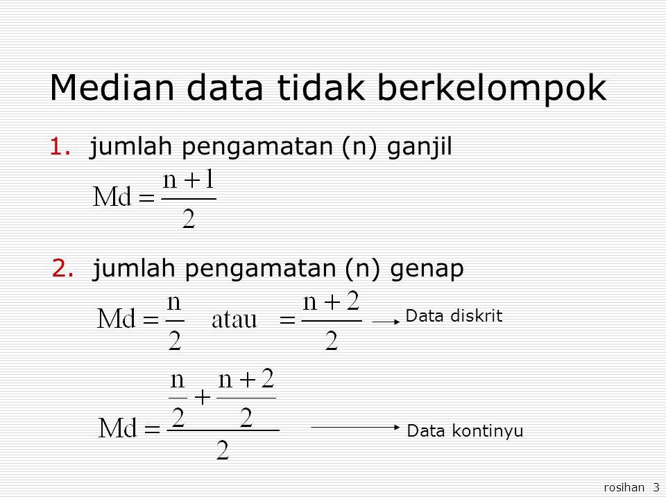 rosihan 3 Median data tidak berkelompok 1.jumlah pengamatan (n) ganjil 2.jumlah pengamatan (n) genap Data diskrit Data kontinyu