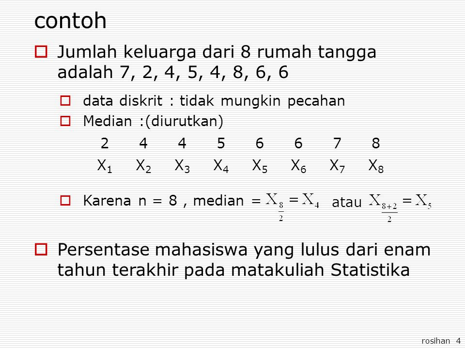 rosihan 4 contoh  Jumlah keluarga dari 8 rumah tangga adalah 7, 2, 4, 5, 4, 8, 6, 6  data diskrit : tidak mungkin pecahan  Median :(diurutkan) 24456678 X1X1 X2X2 X3X3 X4X4 X5X5 X6X6 X7X7 X8X8  Karena n = 8, median = atau  Persentase mahasiswa yang lulus dari enam tahun terakhir pada matakuliah Statistika