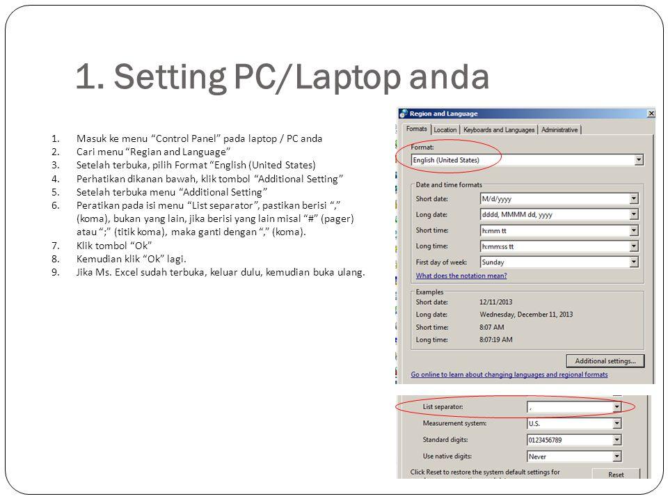 "1. Setting PC/Laptop anda 1.Masuk ke menu ""Control Panel"" pada laptop / PC anda 2.Cari menu ""Regian and Language"" 3.Setelah terbuka, pilih Format ""Eng"