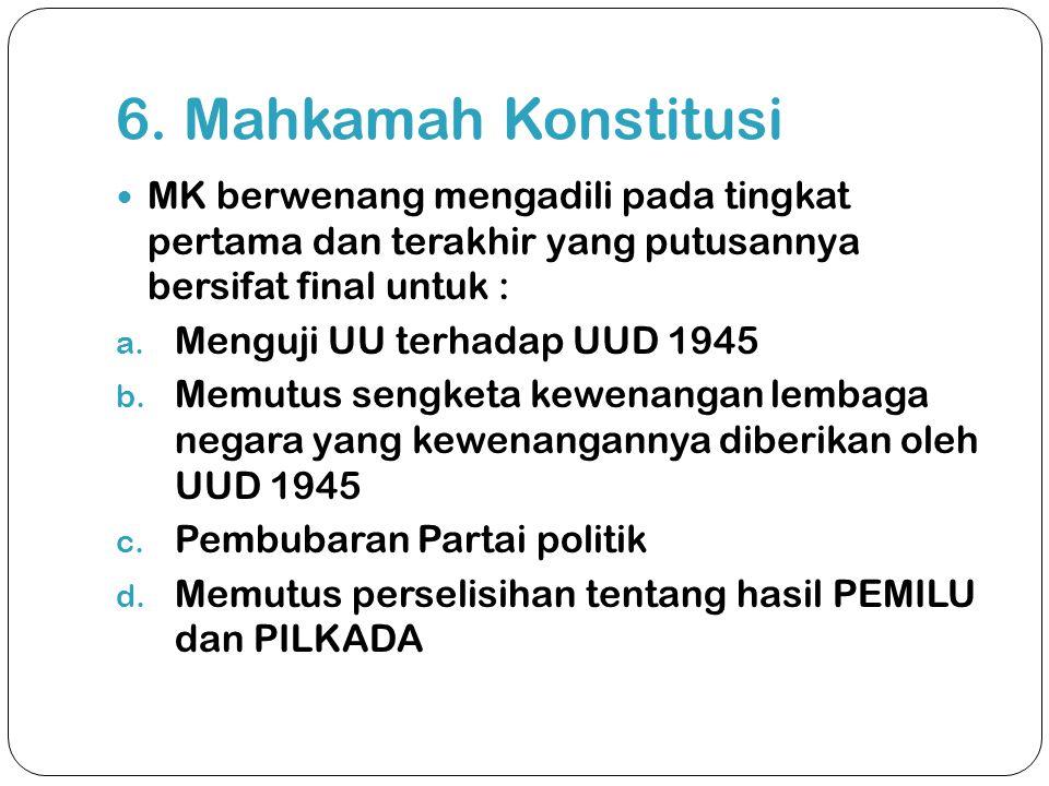 6. Mahkamah Konstitusi  MK berwenang mengadili pada tingkat pertama dan terakhir yang putusannya bersifat final untuk : a. Menguji UU terhadap UUD 19
