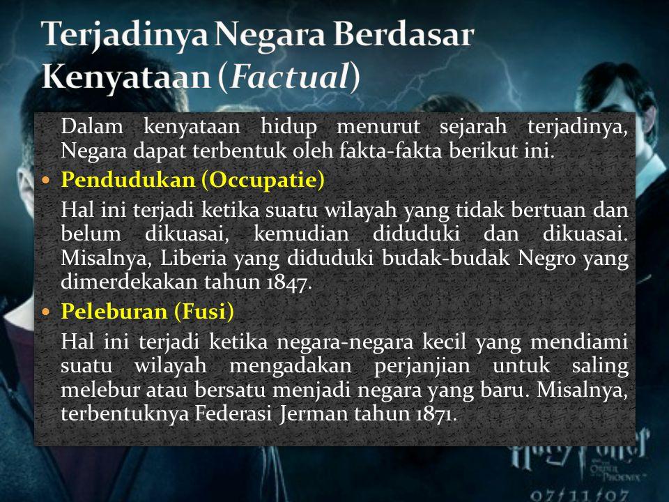 Dalam kenyataan hidup menurut sejarah terjadinya, Negara dapat terbentuk oleh fakta-fakta berikut ini.