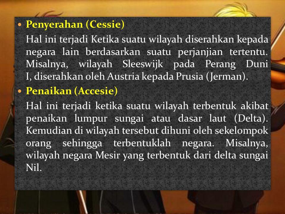  Penyerahan (Cessie) Hal ini terjadi Ketika suatu wilayah diserahkan kepada negara lain berdasarkan suatu perjanjian tertentu. Misalnya, wilayah Slee