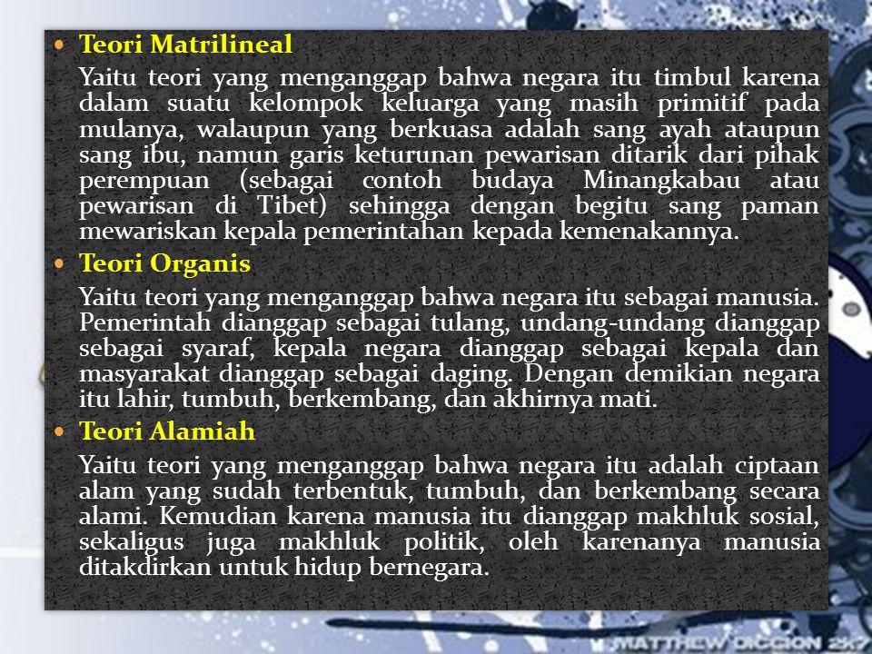  Teori Matrilineal Yaitu teori yang menganggap bahwa negara itu timbul karena dalam suatu kelompok keluarga yang masih primitif pada mulanya, walaupu