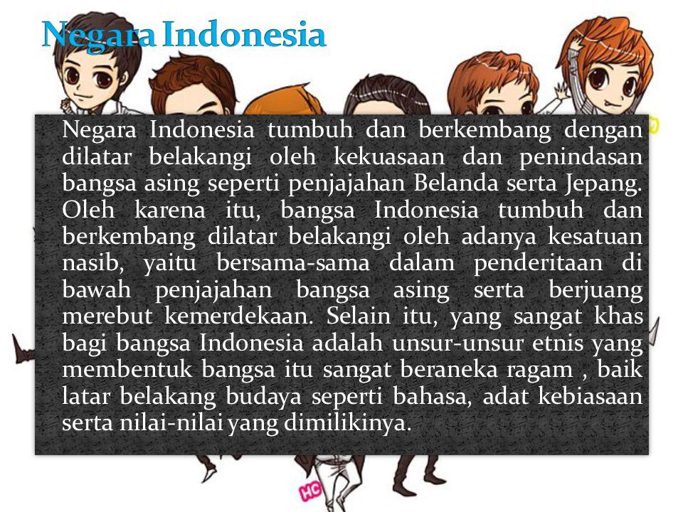 Negara Indonesia tumbuh dan berkembang dengan dilatar belakangi oleh kekuasaan dan penindasan bangsa asing seperti penjajahan Belanda serta Jepang. Ol