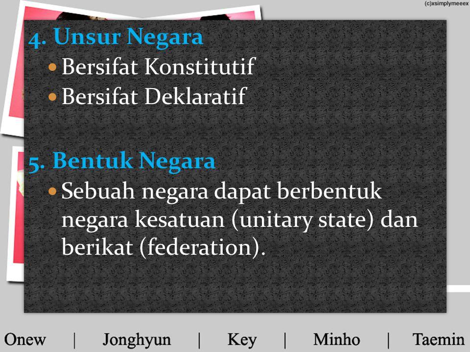 4. Unsur Negara  Bersifat Konstitutif  Bersifat Deklaratif 5. Bentuk Negara  Sebuah negara dapat berbentuk negara kesatuan (unitary state) dan beri