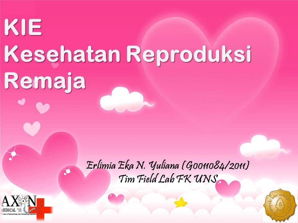 KIE Kesehatan Reproduksi Remaja Erlimia Eka N. Yuliana (G0011084/2011) Tim Field Lab FK UNS