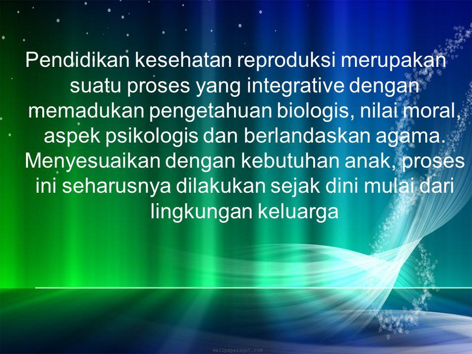 Pendidikan kesehatan reproduksi merupakan suatu proses yang integrative dengan memadukan pengetahuan biologis, nilai moral, aspek psikologis dan berla