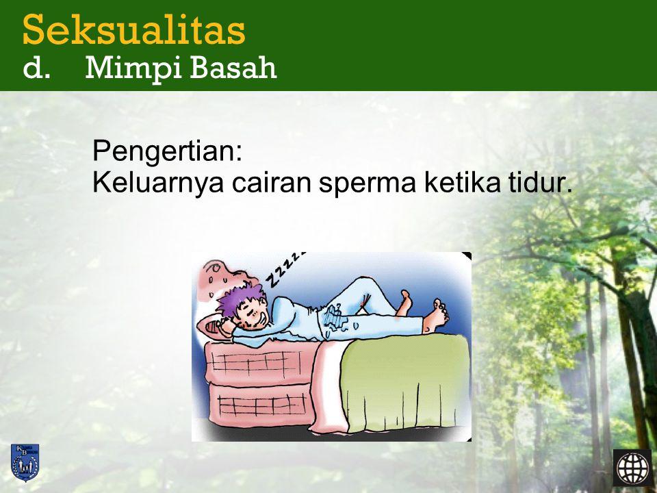 Seksualitas d. Mimpi Basah Pengertian: Keluarnya cairan sperma ketika tidur.