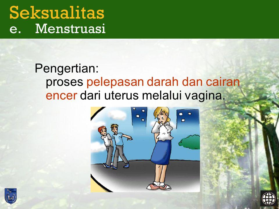 Seksualitas e. Menstruasi Pengertian: proses pelepasan darah dan cairan encer dari uterus melalui vagina.