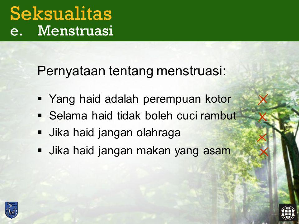 Seksualitas e. Menstruasi Pernyataan tentang menstruasi:  Yang haid adalah perempuan kotor  Selama haid tidak boleh cuci rambut  Jika haid jangan o