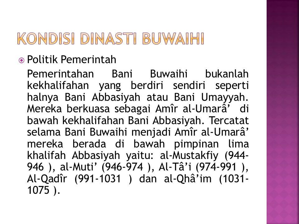  Politik Pemerintah Pemerintahan Bani Buwaihi bukanlah kekhalifahan yang berdiri sendiri seperti halnya Bani Abbasiyah atau Bani Umayyah. Mereka berk