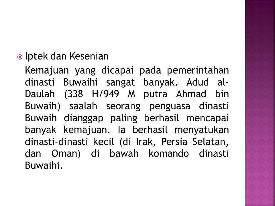  Iptek dan Kesenian Kemajuan yang dicapai pada pemerintahan dinasti Buwaihi sangat banyak. Adud al- Daulah (338 H/949 M putra Ahmad bin Buwaih) saala