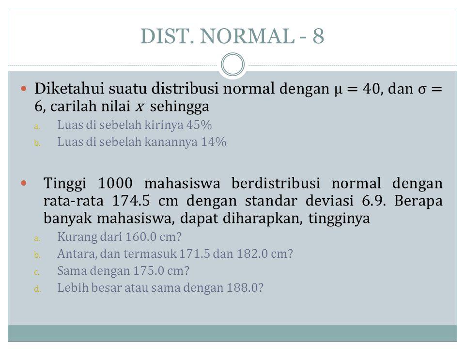 DIST. NORMAL - 8  Diketahui suatu distribusi normal dengan μ = 40, dan σ = 6, carilah nilai x sehingga a. Luas di sebelah kirinya 45% b. Luas di sebe