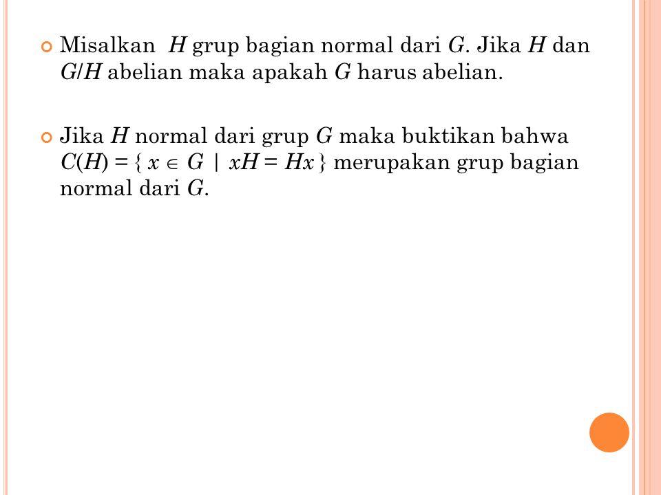 Misalkan H grup bagian normal dari G. Jika H dan G / H abelian maka apakah G harus abelian. Jika H normal dari grup G maka buktikan bahwa C ( H ) = {