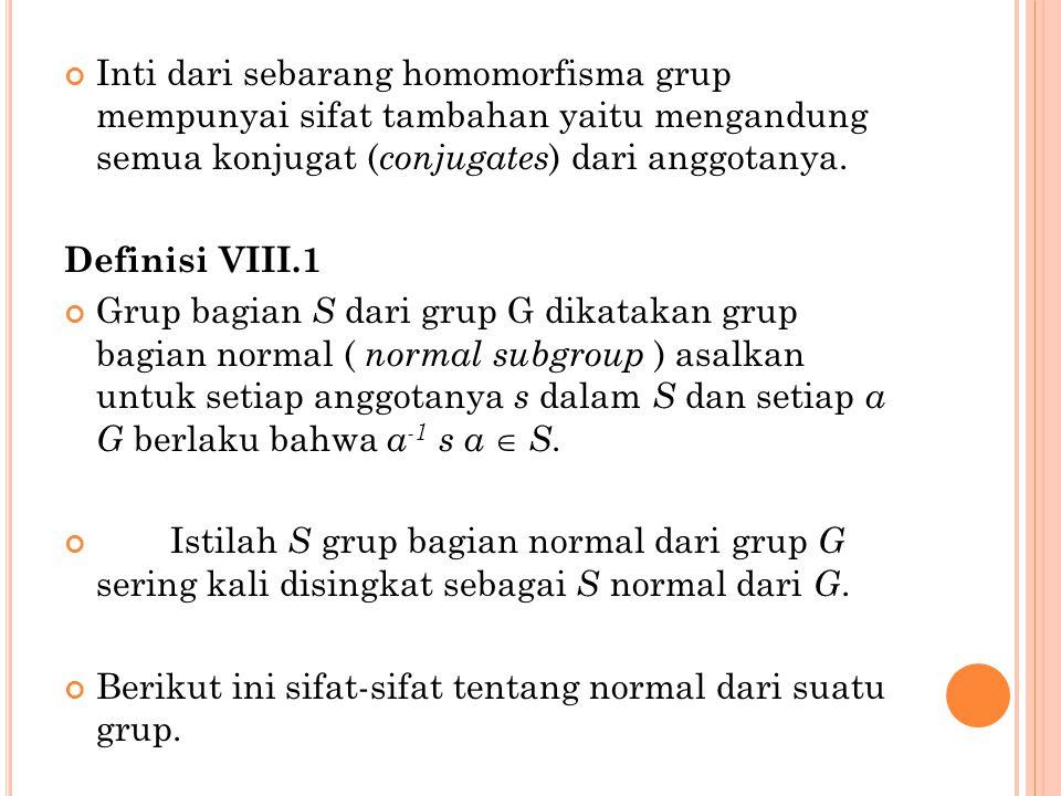 Inti dari sebarang homomorfisma grup mempunyai sifat tambahan yaitu mengandung semua konjugat ( conjugates ) dari anggotanya. Definisi VIII.1 Grup bag