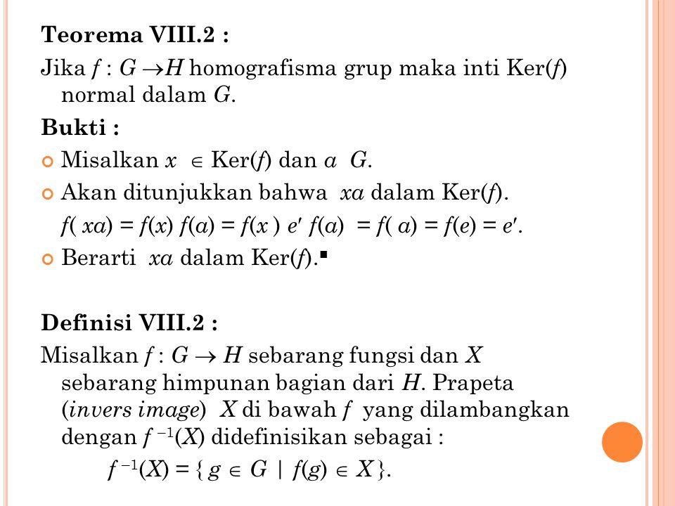 Teorema VIII.2 : Jika f : G  H homografisma grup maka inti Ker( f ) normal dalam G. Bukti : Misalkan x  Ker( f ) dan a G. Akan ditunjukkan bahwa xa