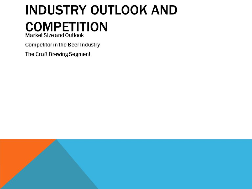 INDUSTRY OUTLOOK AND COMPETITION Market Size and Outlook Competitor in the Beer Industry The Craft Brewing Segment
