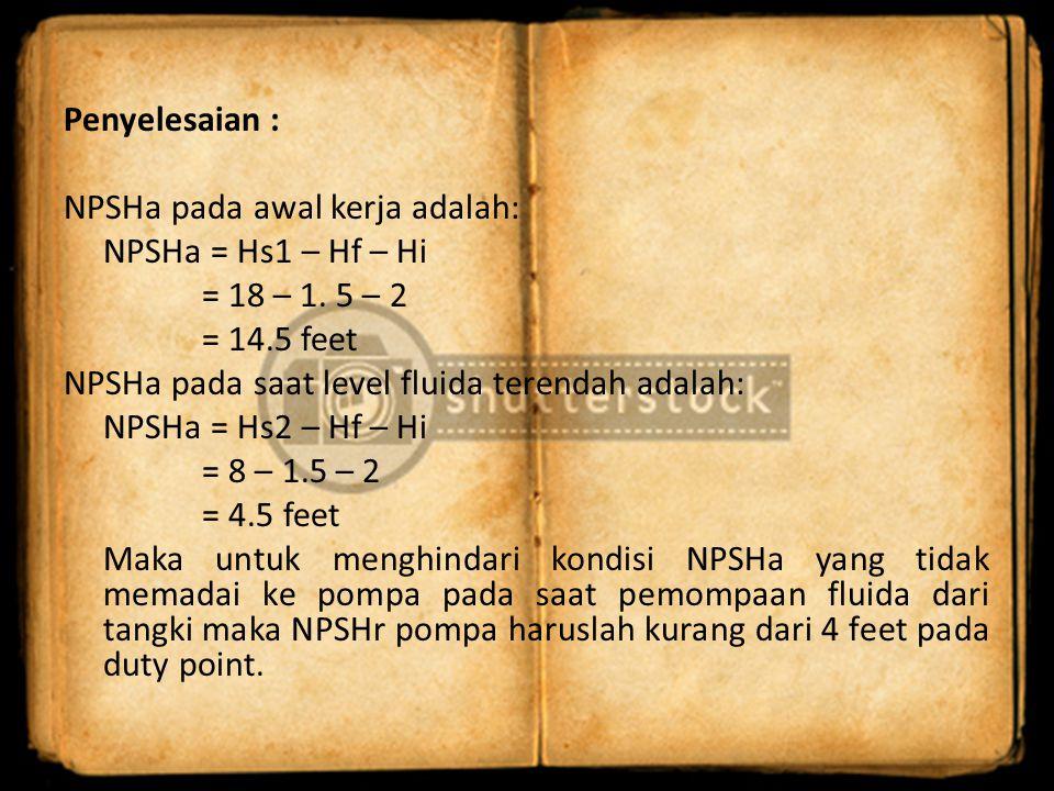 Penyelesaian : NPSHa pada awal kerja adalah: NPSHa = Hs1 – Hf – Hi = 18 – 1. 5 – 2 = 14.5 feet NPSHa pada saat level fluida terendah adalah: NPSHa = H