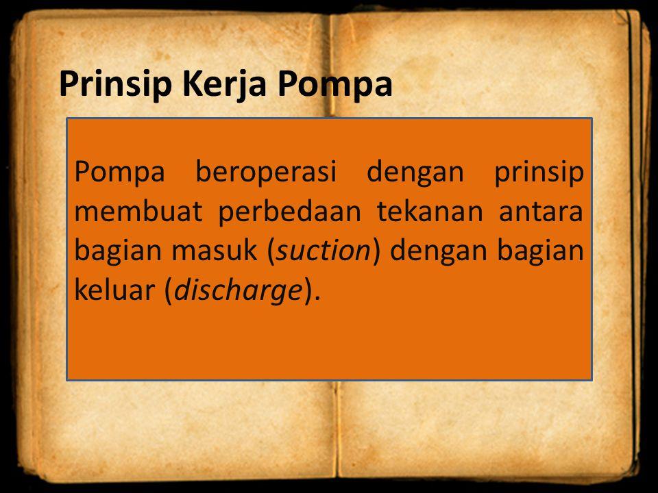 Prinsip Kerja Pompa Pompa beroperasi dengan prinsip membuat perbedaan tekanan antara bagian masuk (suction) dengan bagian keluar (discharge).